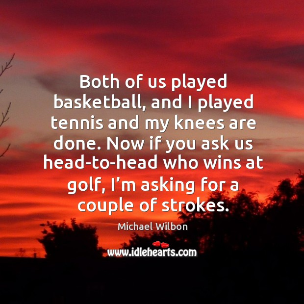 Image, Both of us played basketball, and I played tennis and my knees are done.
