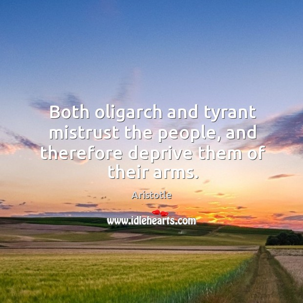 Image, Both oligarch and tyrant mistrust the people, and therefore deprive them of their arms.