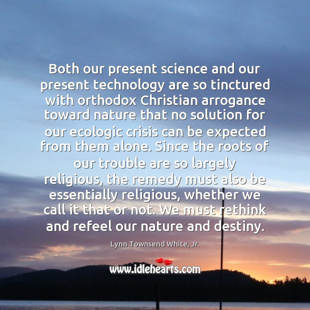 Both our present science and our present technology are so tinctured with Lynn Townsend White, Jr. Picture Quote
