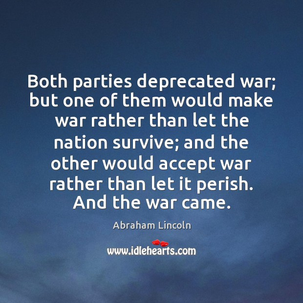 Both parties deprecated war; but one of them would make war rather Abraham Lincoln Picture Quote