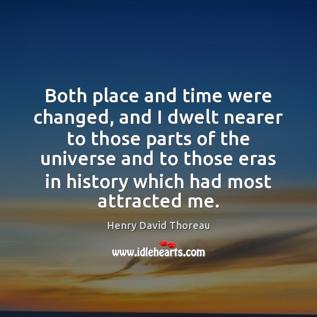 Both place and time were changed, and I dwelt nearer to those Henry David Thoreau Picture Quote