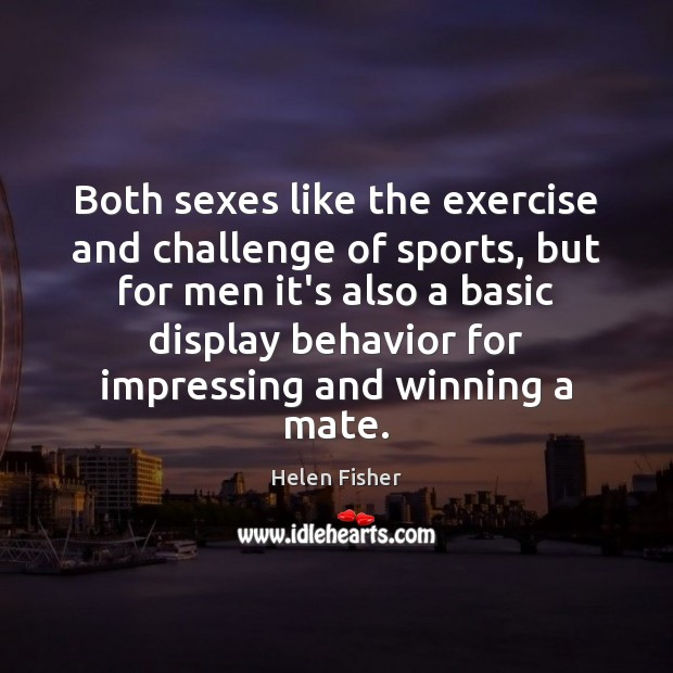 Both sexes like the exercise and challenge of sports, but for men Helen Fisher Picture Quote