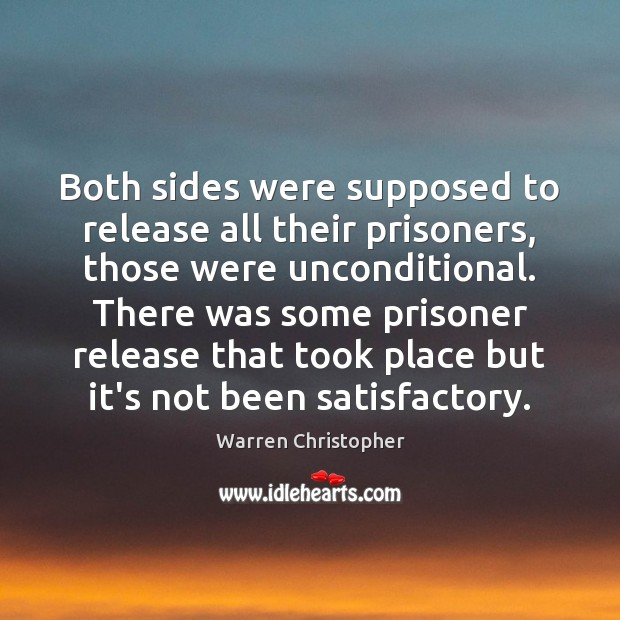 Both sides were supposed to release all their prisoners, those were unconditional. Warren Christopher Picture Quote