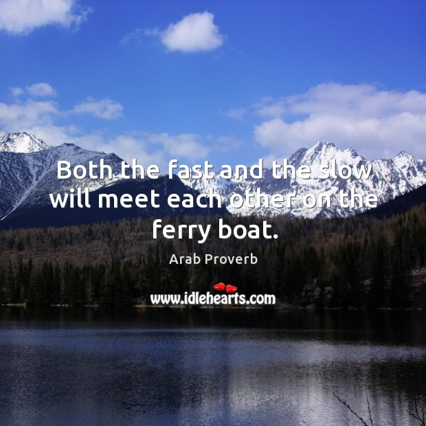 Both the fast and the slow will meet each other on the ferry boat. Arab Proverbs Image