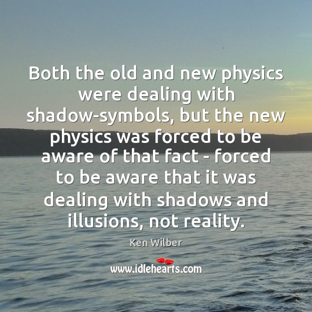 Image, Both the old and new physics were dealing with shadow-symbols, but the