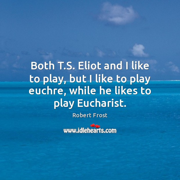 Both T.S. Eliot and I like to play, but I like Robert Frost Picture Quote
