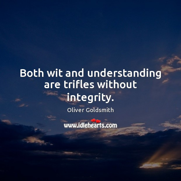 Both wit and understanding are trifles without integrity. Oliver Goldsmith Picture Quote