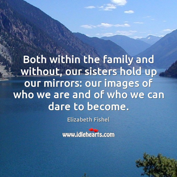 Image, Both within the family and without, our sisters hold up our mirrors: