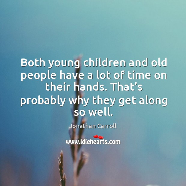 Both young children and old people have a lot of time on their hands. Image
