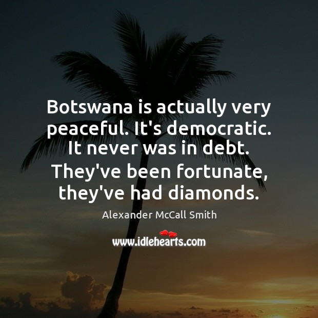 Botswana is actually very peaceful. It's democratic. It never was in debt. Image