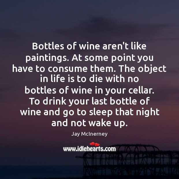 Bottles of wine aren't like paintings. At some point you have to Jay McInerney Picture Quote