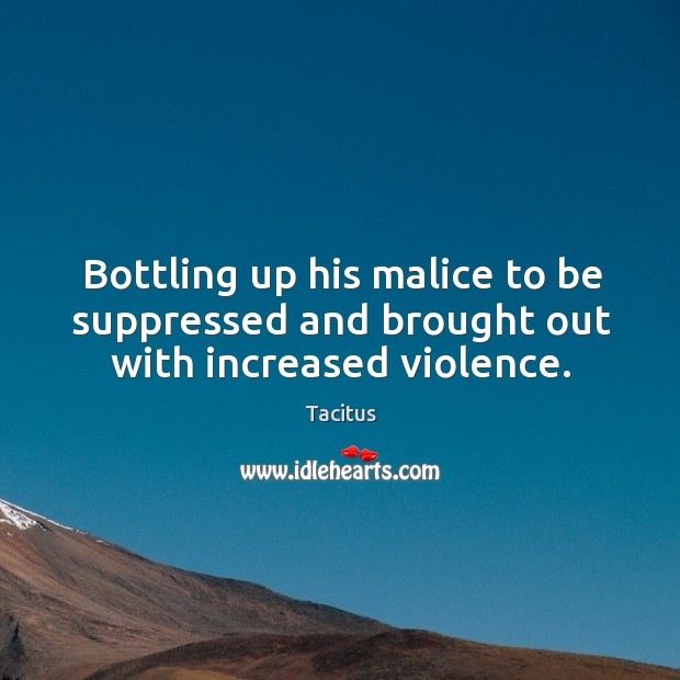 Bottling up his malice to be suppressed and brought out with increased violence. Image