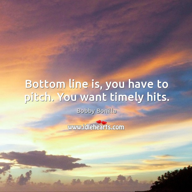 Image, Bottom line is, you have to pitch. You want timely hits.