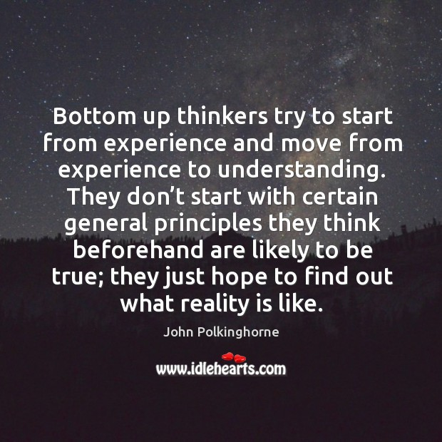 Bottom up thinkers try to start from experience and move from experience to understanding. John Polkinghorne Picture Quote