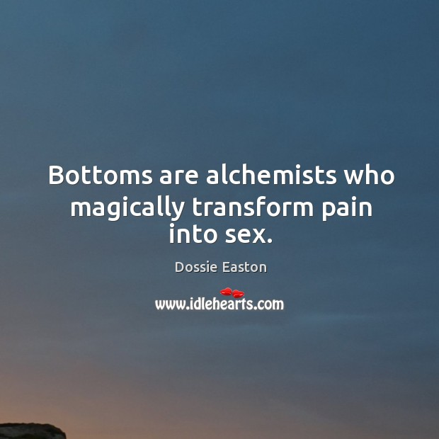 Bottoms are alchemists who magically transform pain into sex. Image