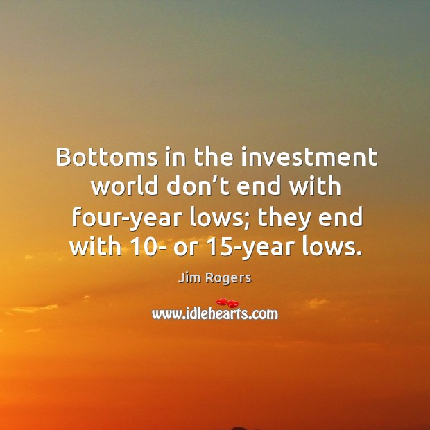 Bottoms in the investment world don't end with four-year lows; they end with 10- or 15-year lows. Jim Rogers Picture Quote