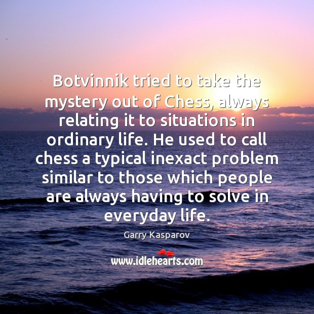 Botvinnik tried to take the mystery out of Chess, always relating it Garry Kasparov Picture Quote