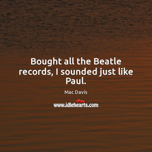 Image, Bought all the Beatle records, I sounded just like Paul.
