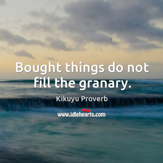 Bought things do not fill the granary. Kikuyu Proverbs Image