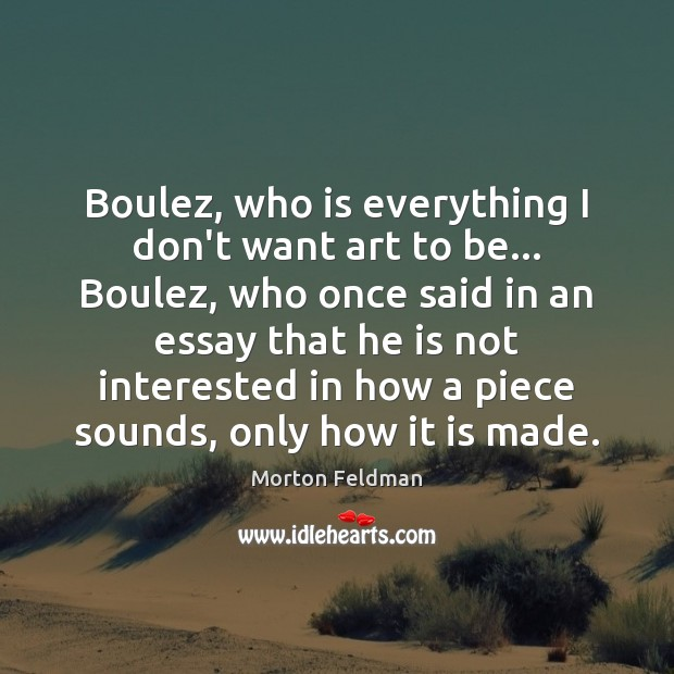 Boulez, who is everything I don't want art to be… Boulez, who Morton Feldman Picture Quote