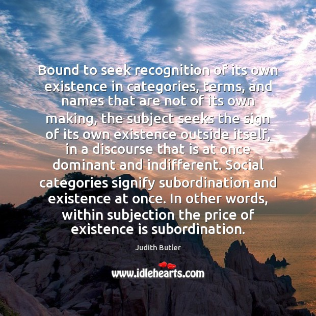 Judith Butler Picture Quote image saying: Bound to seek recognition of its own existence in categories, terms, and