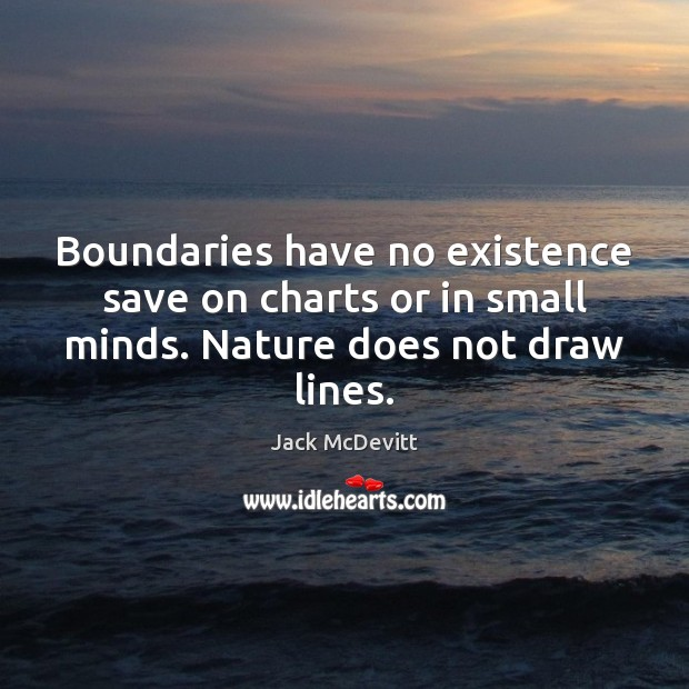Boundaries have no existence save on charts or in small minds. Nature does not draw lines. Image
