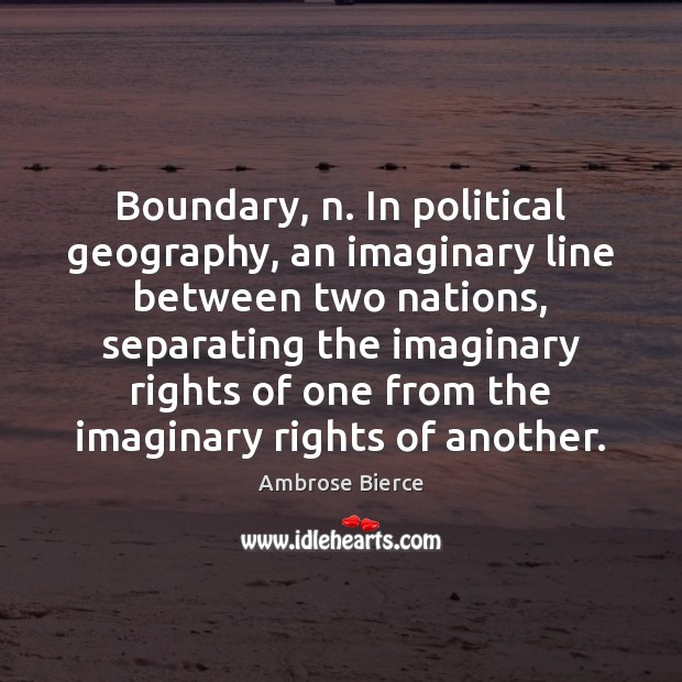 Image, Boundary, n. In political geography, an imaginary line between two nations, separating