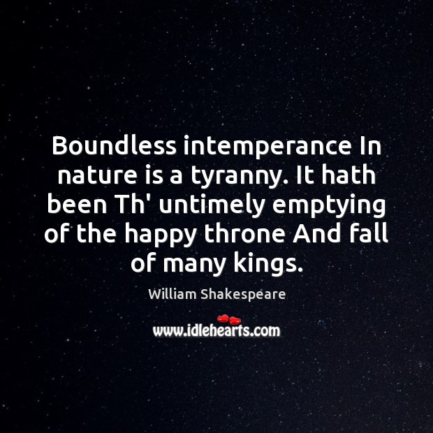 Boundless intemperance In nature is a tyranny. It hath been Th' untimely Image