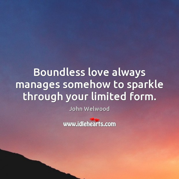 Image, Boundless love always manages somehow to sparkle through your limited form.