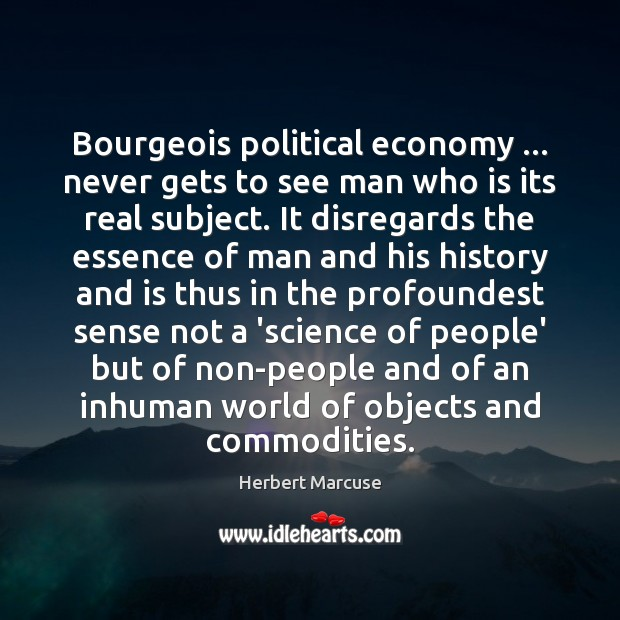 Bourgeois political economy … never gets to see man who is its real Herbert Marcuse Picture Quote