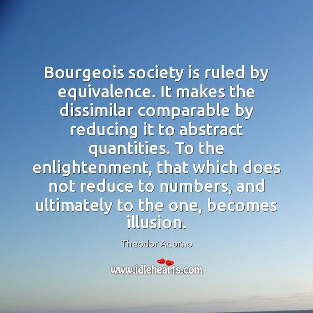 Image, Bourgeois society is ruled by equivalence. It makes the dissimilar comparable by