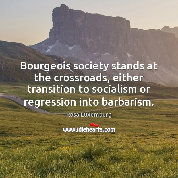 Image, Bourgeois society stands at the crossroads, either transition to socialism or regression