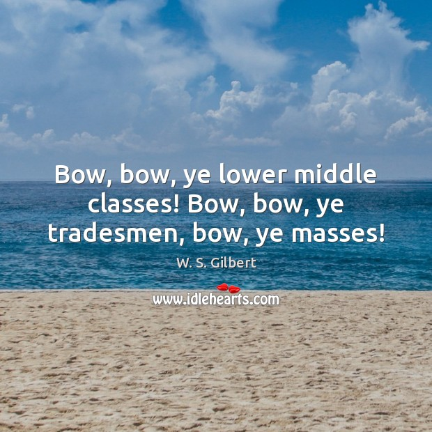 Bow, bow, ye lower middle classes! Bow, bow, ye tradesmen, bow, ye masses! W. S. Gilbert Picture Quote