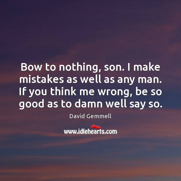 Bow to nothing, son. I make mistakes as well as any man. Image