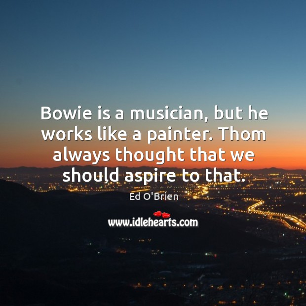Image, Bowie is a musician, but he works like a painter. Thom always thought that we should aspire to that.