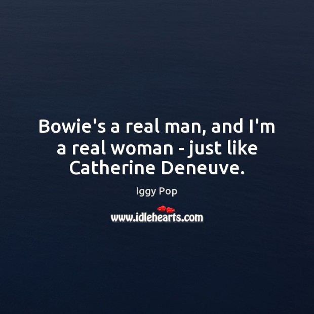Bowie's a real man, and I'm a real woman – just like Catherine Deneuve. Iggy Pop Picture Quote