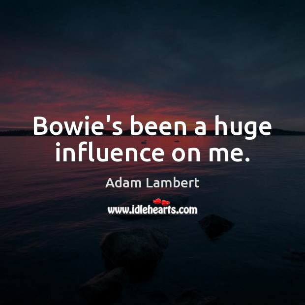 Bowie's been a huge influence on me. Adam Lambert Picture Quote