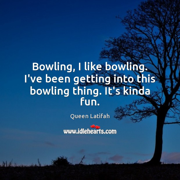 Bowling, I like bowling. I've been getting into this bowling thing. It's kinda fun. Image