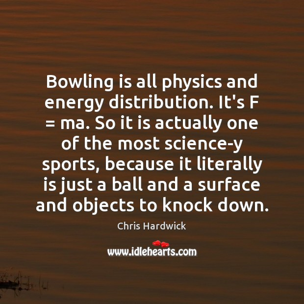 Bowling is all physics and energy distribution. It's F = ma. So it Chris Hardwick Picture Quote