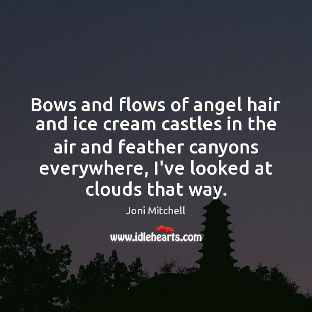 Bows and flows of angel hair and ice cream castles in the Joni Mitchell Picture Quote