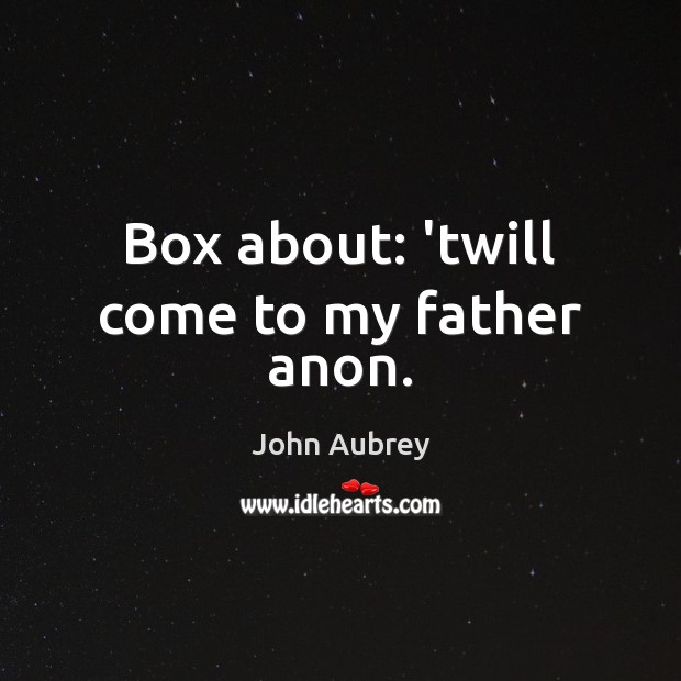 Image, Box about: 'twill come to my father anon.