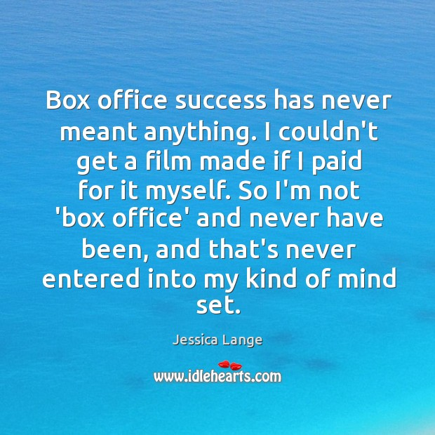 Box office success has never meant anything. I couldn't get a film Jessica Lange Picture Quote