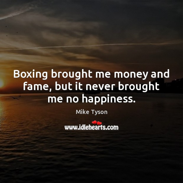 Boxing brought me money and fame, but it never brought me no happiness. Image