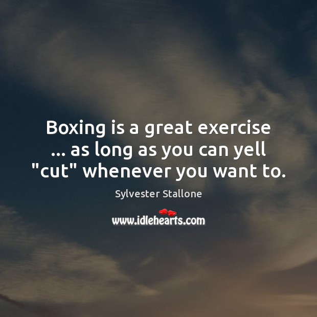 "Boxing is a great exercise … as long as you can yell ""cut"" whenever you want to. Sylvester Stallone Picture Quote"