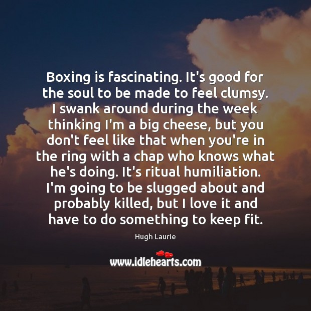 Image, Boxing is fascinating. It's good for the soul to be made to