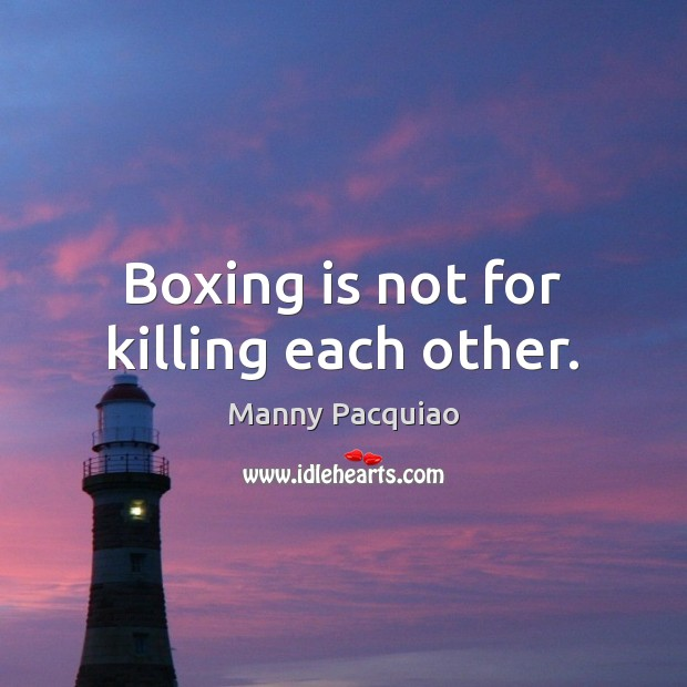 Boxing is not for killing each other. Manny Pacquiao Picture Quote