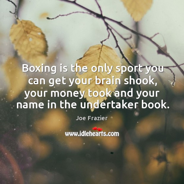 Boxing is the only sport you can get your brain shook, your money took and your name in the undertaker book. Image