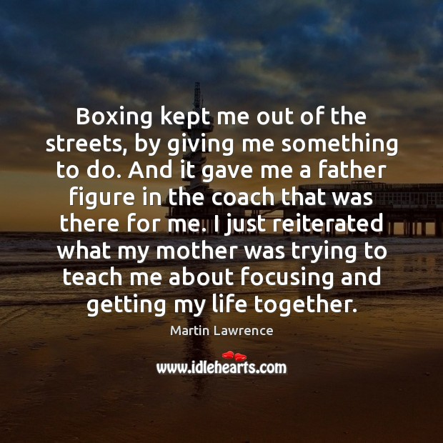 Boxing kept me out of the streets, by giving me something to Image