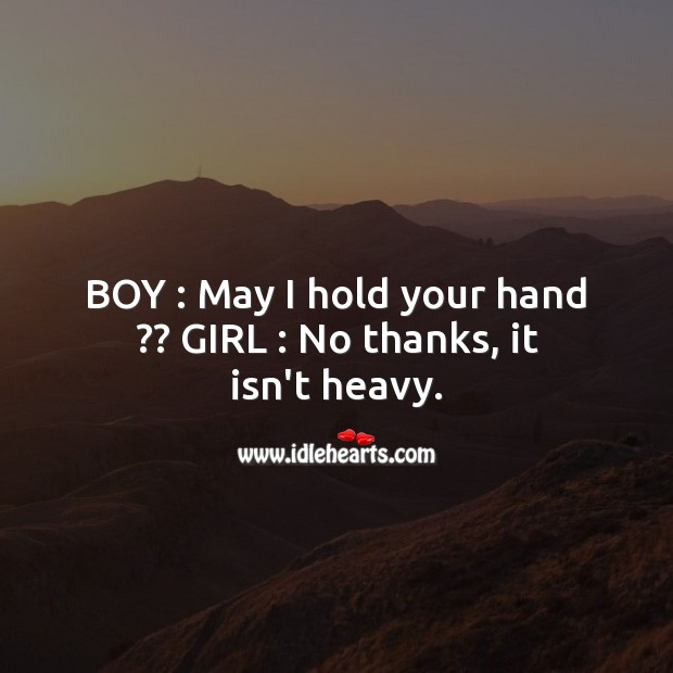Boy : May I hold your hand?? Girl : No thanks, it isn't heavy. Funny Messages Image