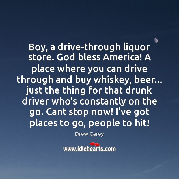 Boy, a drive-through liquor store. God bless America! A place where you Drew Carey Picture Quote